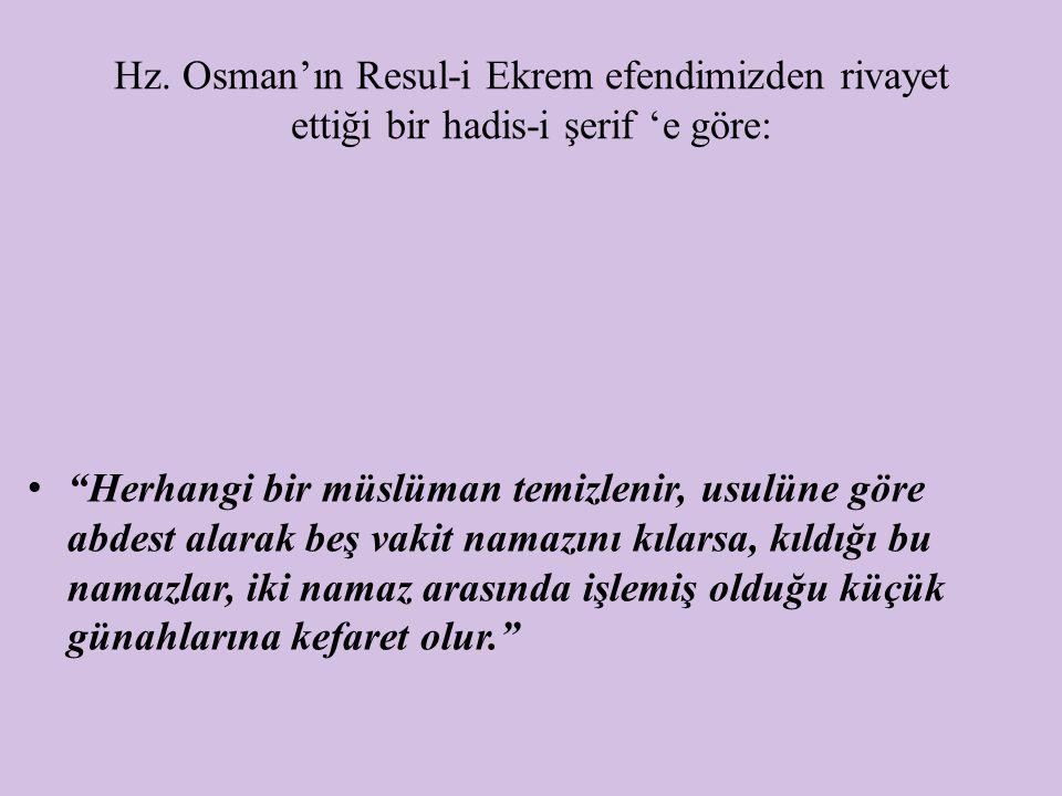 """Hz. Osman'ın Resul-i Ekrem efendimizden rivayet ettiği bir hadis-i şerif 'e göre: """"Herhangi bir müslüman temizlenir, usulüne göre abdest alarak beş va"""