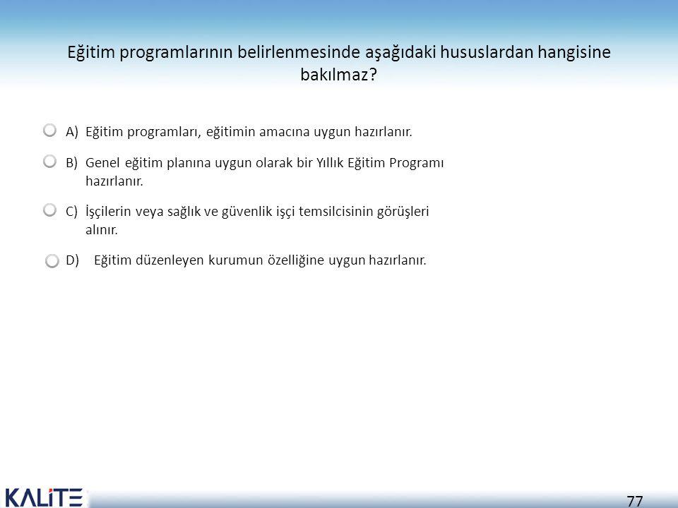 77 Eğitim programlarının belirlenmesinde aşağıdaki hususlardan hangisine bakılmaz? A)Eğitim programları, eğitimin amacına uygun hazırlanır. B) Genel e