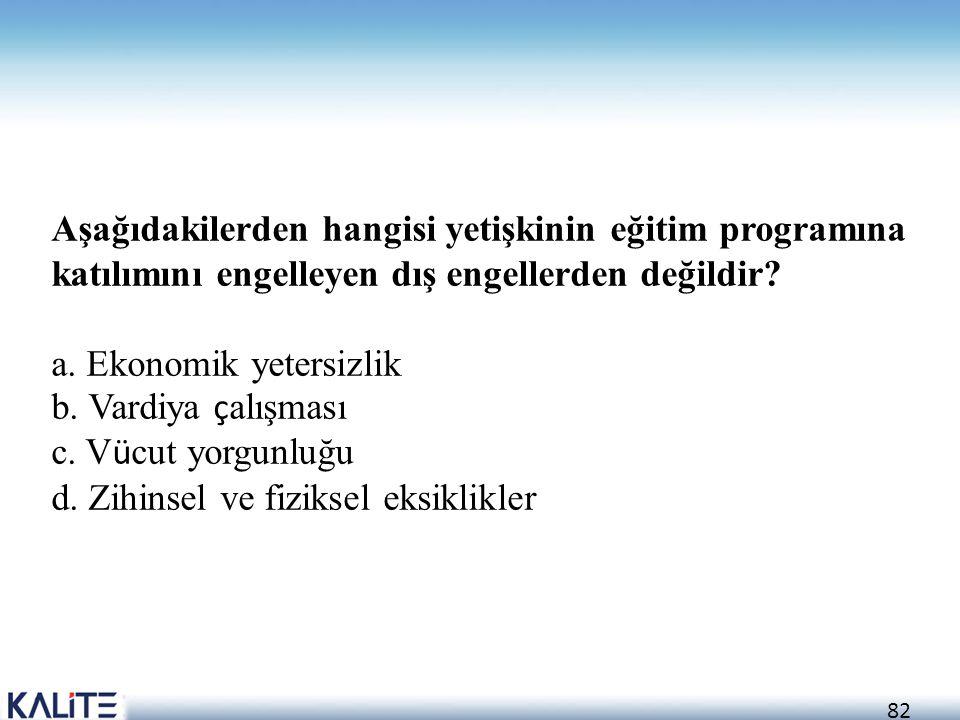 82 Aşağıdakilerden hangisi yetişkinin eğitim programına katılımını engelleyen dış engellerden değildir? a. Ekonomik yetersizlik b. Vardiya ç alışması