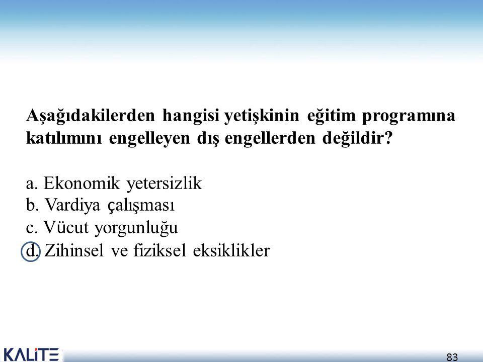 83 Aşağıdakilerden hangisi yetişkinin eğitim programına katılımını engelleyen dış engellerden değildir? a. Ekonomik yetersizlik b. Vardiya ç alışması