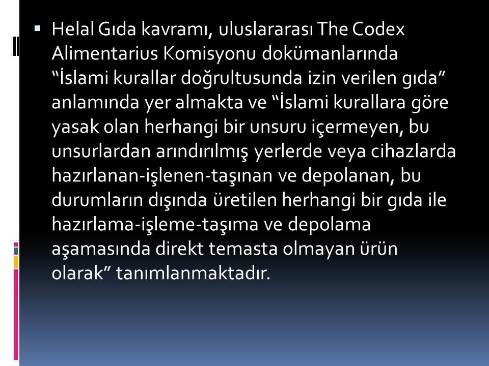 …  Helal Gıda kavramı, uluslararası The Codex Alimentarius Komisyonu dokümanlarında İslami kurallar doğrultusunda izin verilen gıda anlamında yer almakta ve İslami kurallara göre yasak olan herhangi bir unsuru içermeyen, bu unsurlardan arındırılmış yerlerde veya cihazlarda hazırlanan-işlenen-taşınan ve depolanan, bu durumların dışında üretilen herhangi bir gıda ile hazırlama-işleme-taşıma ve depolama aşamasında direkt temasta olmayan ürün olarak tanımlanmaktadır.