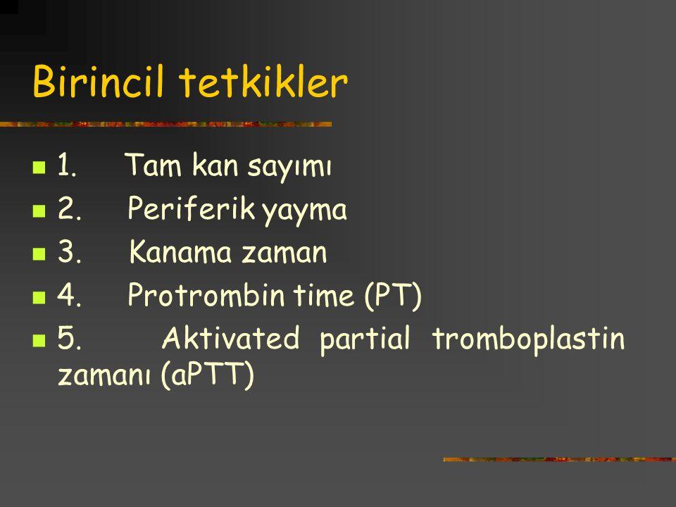 Birincil tetkikler 1. Tam kan sayımı 2. Periferik yayma 3. Kanama zaman 4. Protrombin time (PT) 5. Aktivated partial tromboplastin zamanı (aPTT)