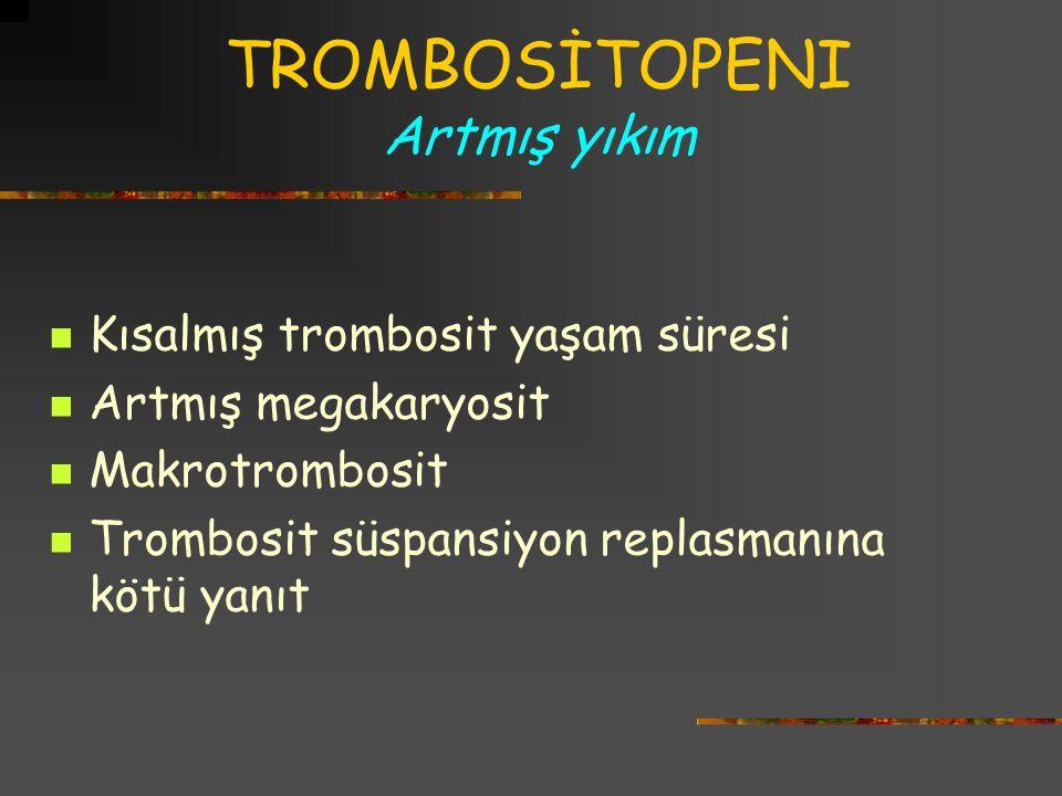 TROMBOSİTOPENI Artmış yıkım Kısalmış trombosit yaşam süresi Artmış megakaryosit Makrotrombosit Trombosit süspansiyon replasmanına kötü yanıt