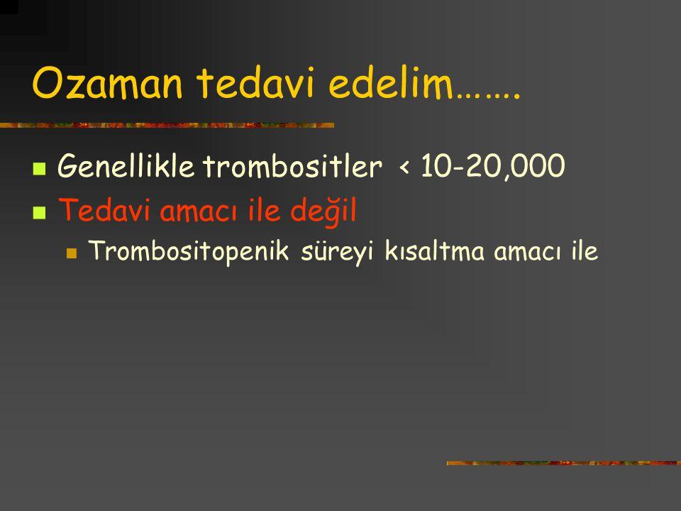 Ozaman tedavi edelim……. Genellikle trombositler < 10-20,000 Tedavi amacı ile değil Trombositopenik süreyi kısaltma amacı ile