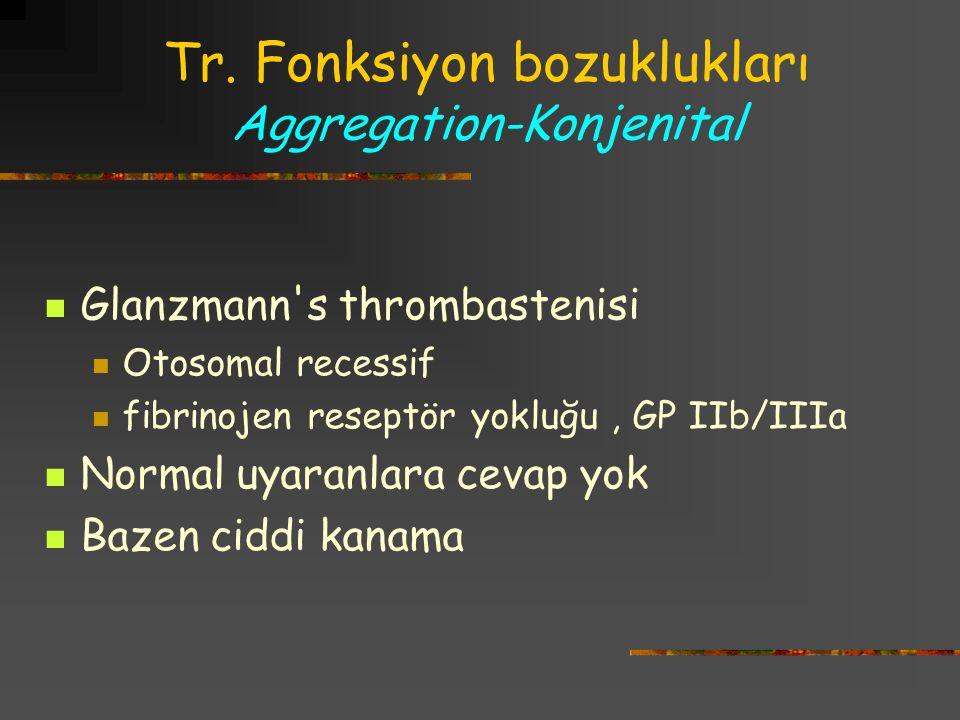 Tr. Fonksiyon bozuklukları Aggregation-Konjenital Glanzmann's thrombastenisi Otosomal recessif fibrinojen reseptör yokluğu, GP IIb/IIIa Normal uyaranl