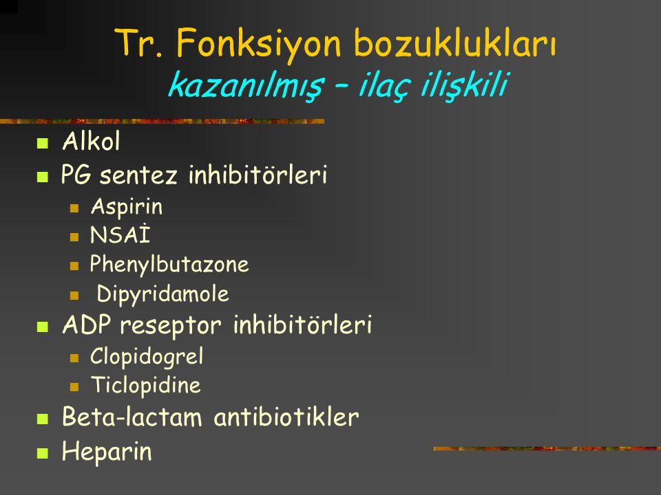 Tr. Fonksiyon bozuklukları kazanılmış – ilaç ilişkili Alkol PG sentez inhibitörleri Aspirin NSAİ Phenylbutazone Dipyridamole ADP reseptor inhibitörler