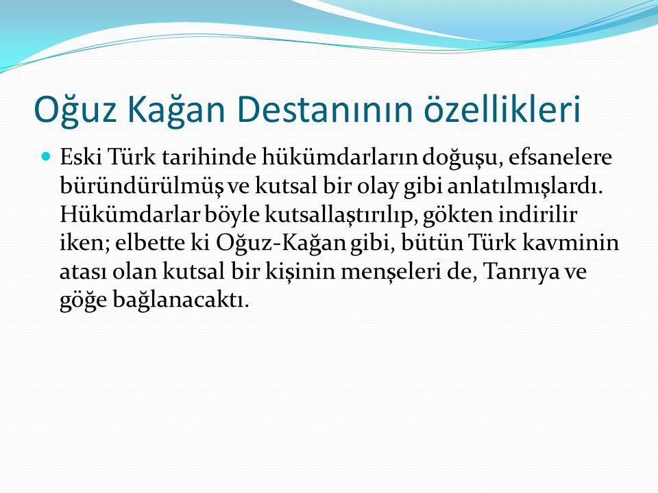 Oğuz Kağan Destanının özellikleri Eski Türk tarihinde hükümdarların doğuşu, efsanelere büründürülmüş ve kutsal bir olay gibi anlatılmışlardı.