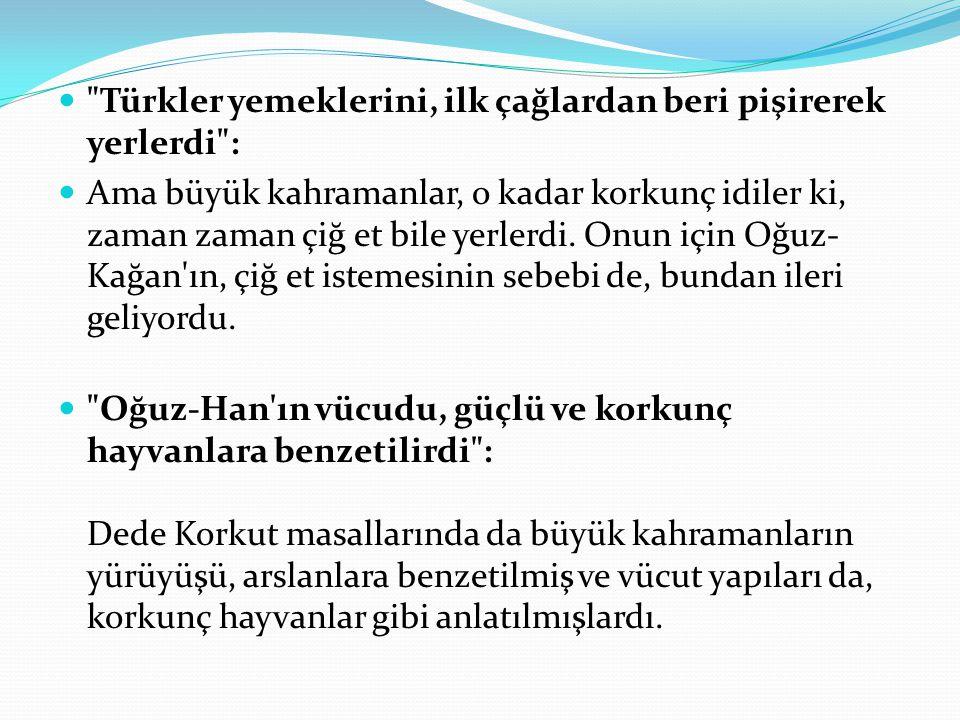 Türkler yemeklerini, ilk çağlardan beri pişirerek yerlerdi : Ama büyük kahramanlar, o kadar korkunç idiler ki, zaman zaman çiğ et bile yerlerdi.