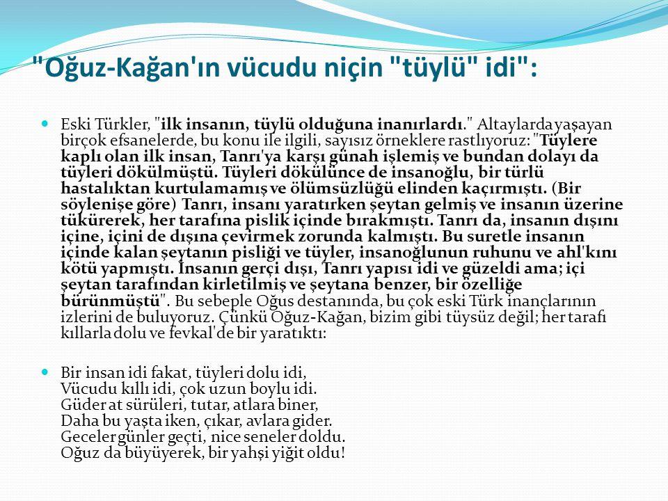 Oğuz-Kağan ın vücudu niçin tüylü idi : Eski Türkler, ilk insanın, tüylü olduğuna inanırlardı. Altaylarda yaşayan birçok efsanelerde, bu konu ile ilgili, sayısız örneklere rastlıyoruz: Tüylere kaplı olan ilk insan, Tanrı ya karşı günah işlemiş ve bundan dolayı da tüyleri dökülmüştü.