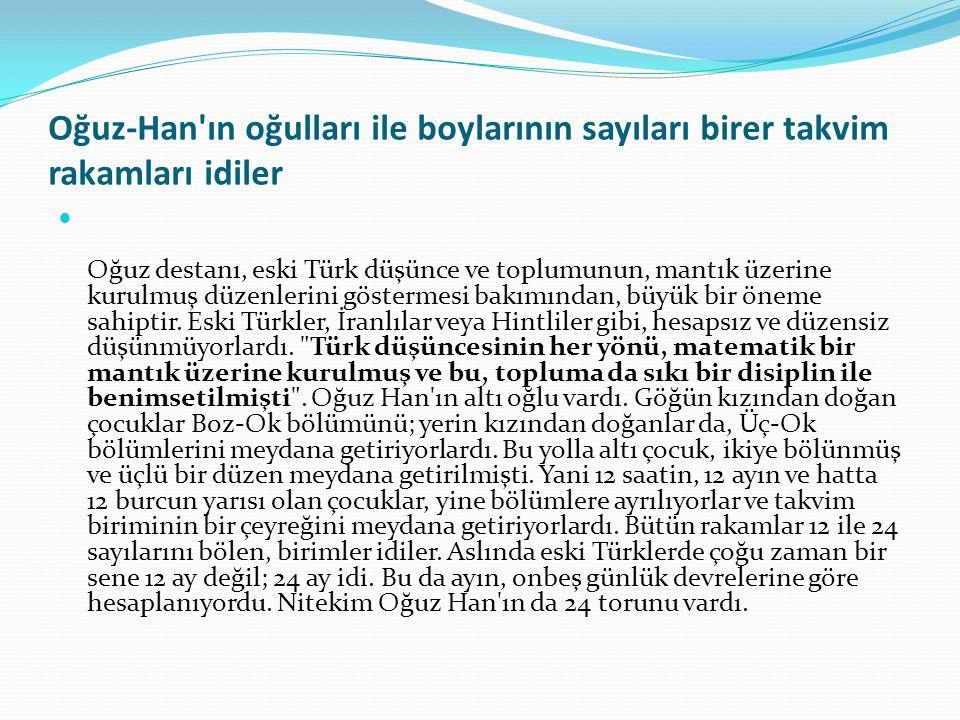 Oğuz-Han ın oğulları ile boylarının sayıları birer takvim rakamları idiler Oğuz destanı, eski Türk düşünce ve toplumunun, mantık üzerine kurulmuş düzenlerini göstermesi bakımından, büyük bir öneme sahiptir.