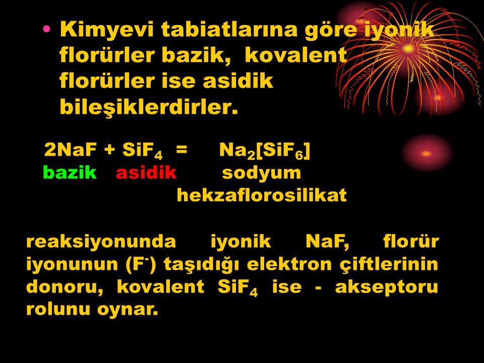 Kimyevi tabiatlarına göre iyonik florürler bazik, kovalent florürler ise asidik bileşiklerdirler. 2NaF + SiF 4 = bazik asidik Na 2 [SiF 6 ] sodyum hek