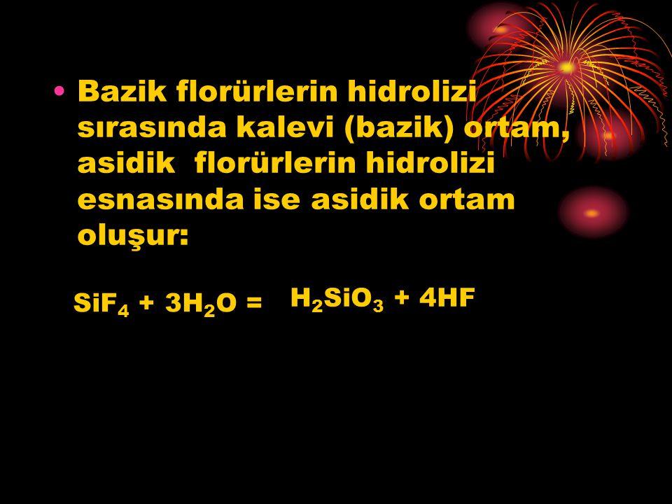 Bazik florürlerin hidrolizi sırasında kalevi (bazik) ortam, asidik florürlerin hidrolizi esnasında ise asidik ortam oluşur: SiF 4 + 3H 2 O = H 2 SiO 3