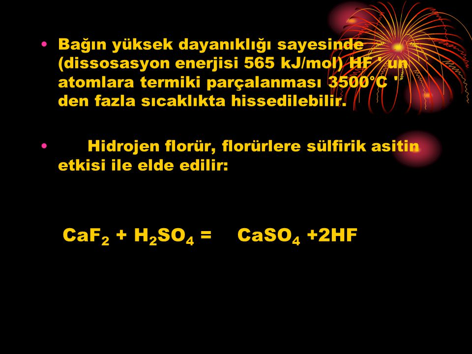 Bağın yüksek dayanıklığı sayesinde (dissosasyon enerjisi 565 kJ/mol) HF ' un atomlara termiki parçalanması 3500°C ' den fazla sıcaklıkta hissedilebili