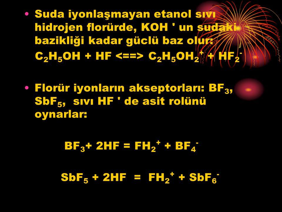 Suda iyonlaşmayan etanol sıvı hidrojen florürde, KOH ' un sudaki bazikliği kadar güclü baz olur: C 2 H 5 OH + HF C 2 H 5 OH 2 + + HF 2 - Florür iyonla