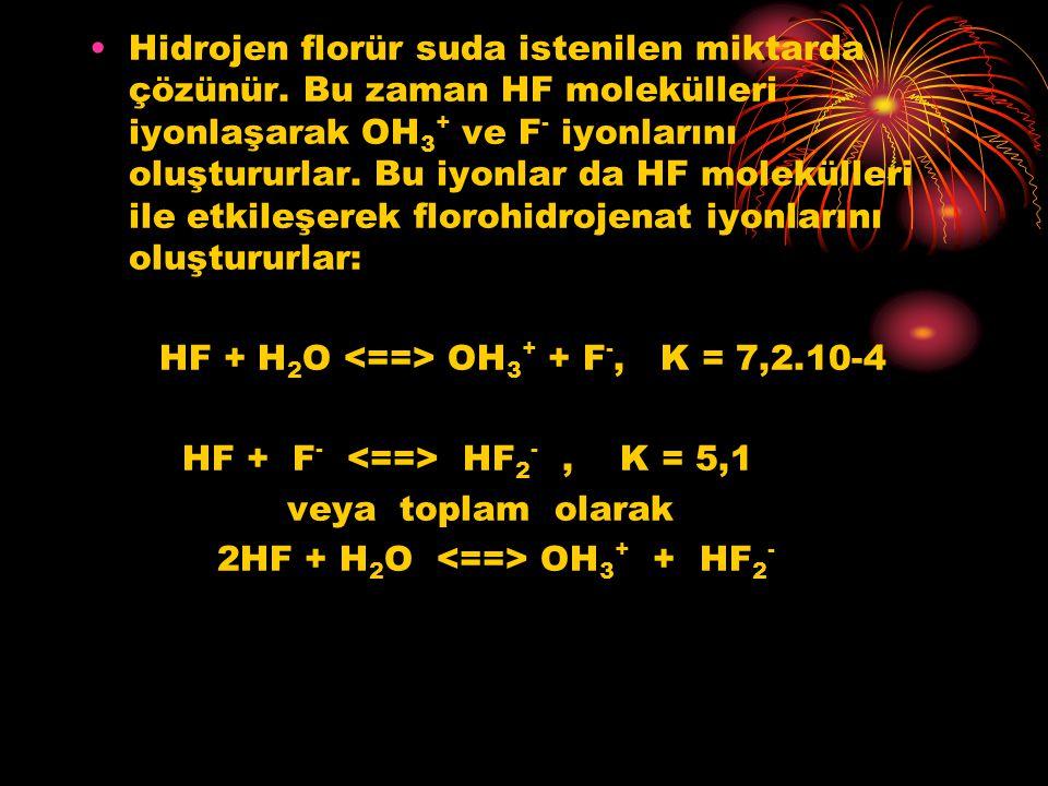 Hidrojen florür suda istenilen miktarda çözünür. Bu zaman HF molekülleri iyonlaşarak OH 3 + ve F - iyonlarını oluştururlar. Bu iyonlar da HF molekülle