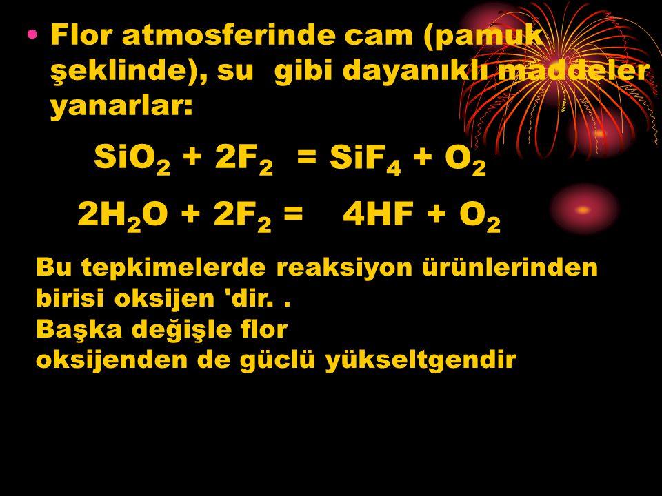 Flor atmosferinde cam (pamuk şeklinde), su gibi dayanıklı maddeler yanarlar: SiO 2 + 2F 2 = SiF 4 + O 2 2H 2 O + 2F 2 =4HF + O 2 Bu tepkimelerde reaks