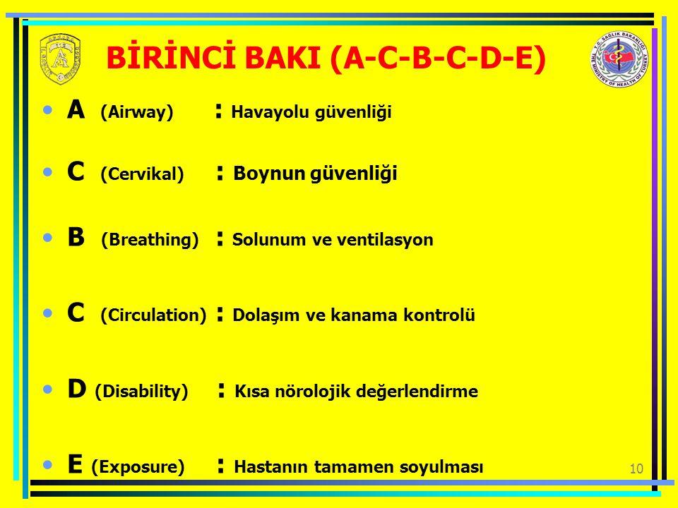 10 BİRİNCİ BAKI (A-C-B-C-D-E) A (Airway) : Havayolu güvenliği C (Cervikal) : Boynun güvenliği B (Breathing) : Solunum ve ventilasyon C (Circulation) : Dolaşım ve kanama kontrolü D (Disability) : Kısa nörolojik değerlendirme E (Exposure) : Hastanın tamamen soyulması