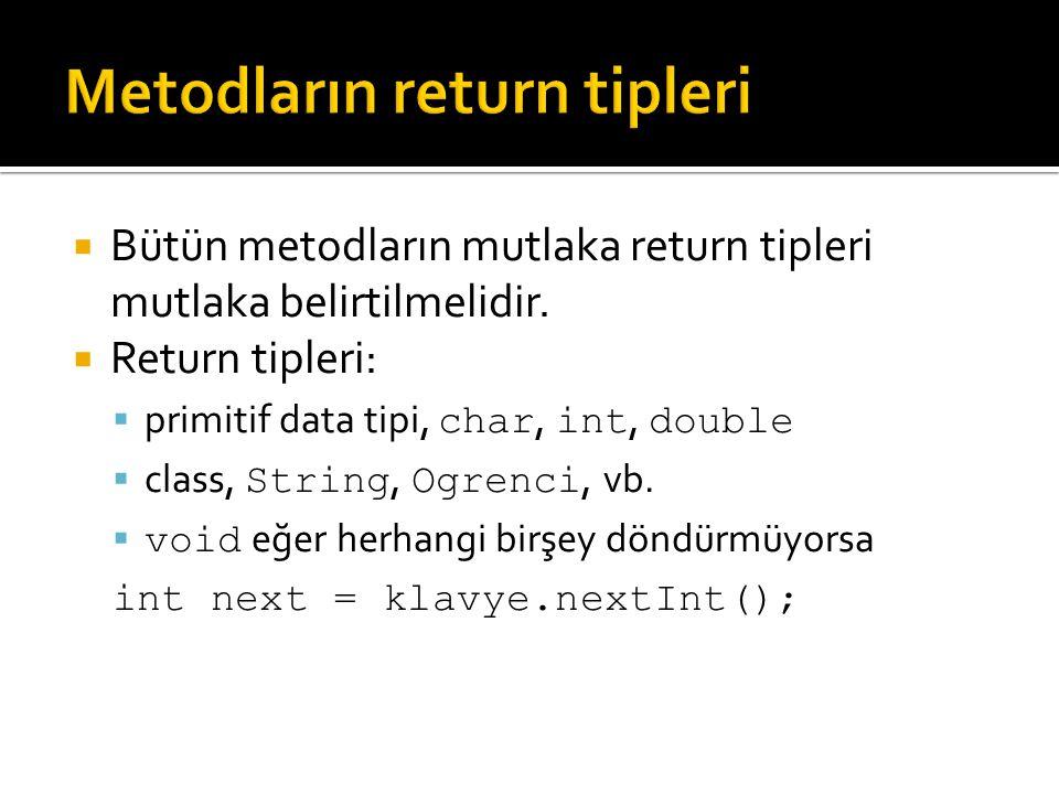  Bütün metodların mutlaka return tipleri mutlaka belirtilmelidir.  Return tipleri:  primitif data tipi, char, int, double  class, String, Ogrenci,