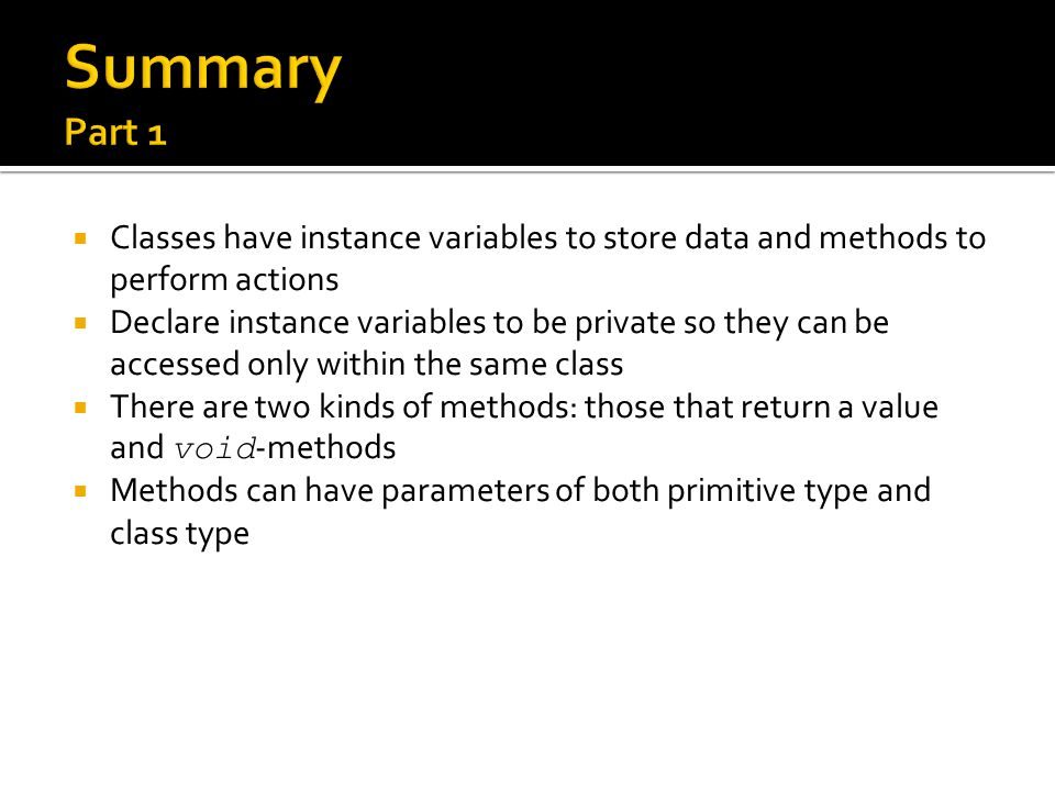  Classes have instance variables to store data and methods to perform actions  Declare instance variables to be private so they can be accessed only within the same class  There are two kinds of methods: those that return a value and void -methods  Methods can have parameters of both primitive type and class type