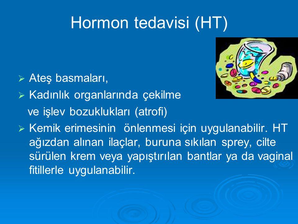 Hormon tedavisi (HT)   Ateş basmaları,   Kadınlık organlarında çekilme ve işlev bozuklukları (atrofi)   Kemik erimesinin önlenmesi için uygulanabilir.