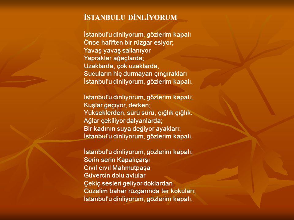 İSTANBULU DİNLİYORUM İstanbul u dinliyorum, gözlerim kapalı Önce hafiften bir rüzgar esiyor; Yavaş yavaş sallanıyor Yapraklar ağaçlarda; Uzaklarda, çok uzaklarda, Sucuların hiç durmayan çıngırakları İstanbul u dinliyorum, gözlerim kapalı.