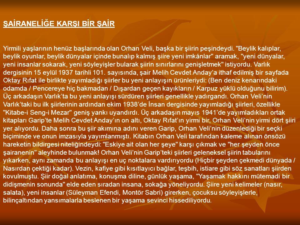ŞAİRANELİĞE KARŞI BİR ŞAİR Yirmili yaşlarının henüz başlarında olan Orhan Veli, başka bir şiirin peşindeydi.
