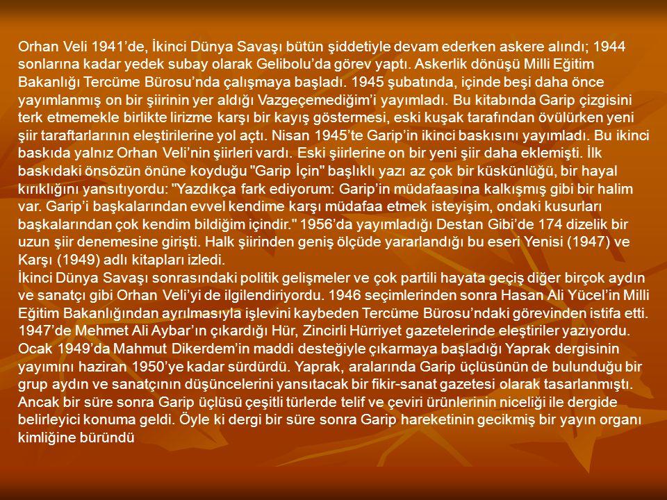 Orhan Veli 1941'de, İkinci Dünya Savaşı bütün şiddetiyle devam ederken askere alındı; 1944 sonlarına kadar yedek subay olarak Gelibolu'da görev yaptı.
