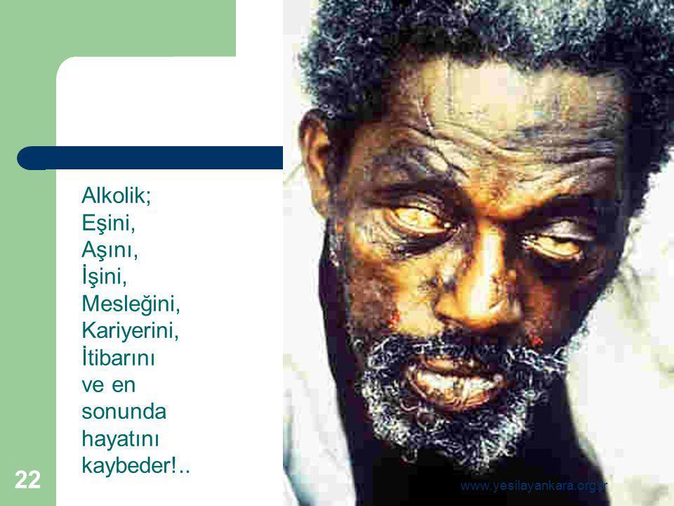 Alkolik; Eşini, Aşını, İşini, Mesleğini, Kariyerini, İtibarını ve en sonunda hayatını kaybeder!.. 22 www.yesilayankara.org.tr