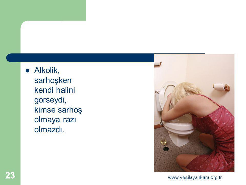 23 Alkolik, sarhoşken kendi halini görseydi, kimse sarhoş olmaya razı olmazdı. www.yesilayankara.org.tr