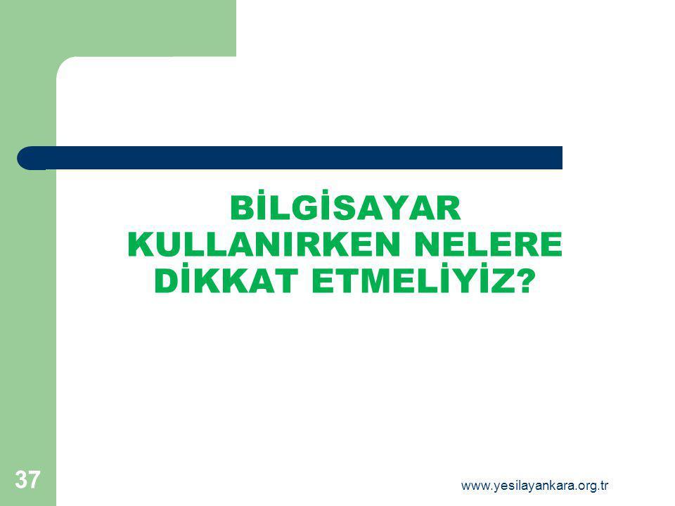 BİLGİSAYAR KULLANIRKEN NELERE DİKKAT ETMELİYİZ 37 www.yesilayankara.org.tr