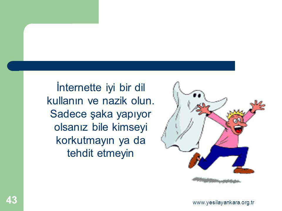 İnternette iyi bir dil kullanın ve nazik olun. Sadece şaka yapıyor olsanız bile kimseyi korkutmayın ya da tehdit etmeyin 43 www.yesilayankara.org.tr