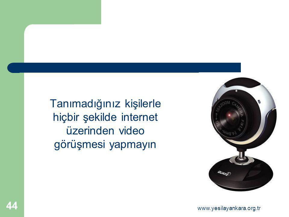 Tanımadığınız kişilerle hiçbir şekilde internet üzerinden video görüşmesi yapmayın 44 www.yesilayankara.org.tr
