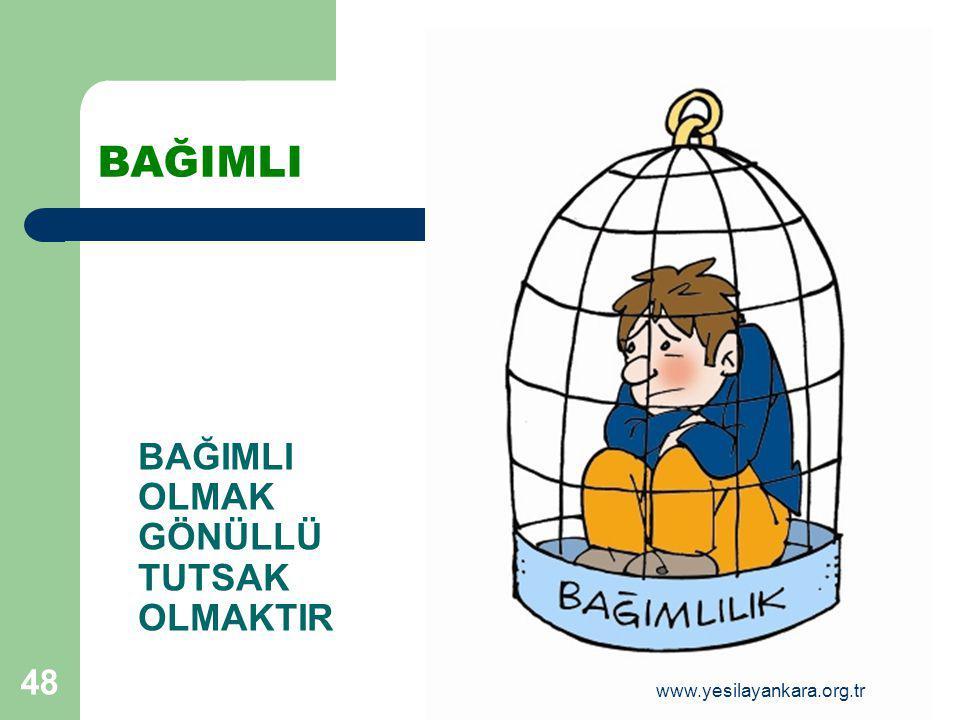 48 BAĞIMLI BAĞIMLI OLMAK GÖNÜLLÜ TUTSAK OLMAKTIR www.yesilayankara.org.tr