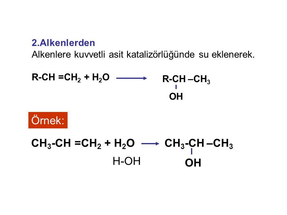 2.Alkenlerden Alkenlere kuvvetli asit katalizörlüğünde su eklenerek. R-CH =CH 2 + H 2 O R-CH –CH 3 OH Örnek: CH 3 -CH –CH 3 OH CH 3 -CH =CH 2 + H 2 O