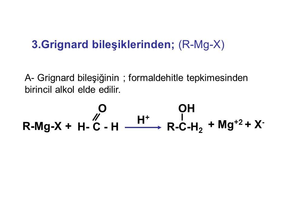 3.Grignard bileşiklerinden; (R-Mg-X) A- Grignard bileşiğinin ; formaldehitle tepkimesinden birincil alkol elde edilir. + Mg +2 + X - R-Mg-X + H- C - H