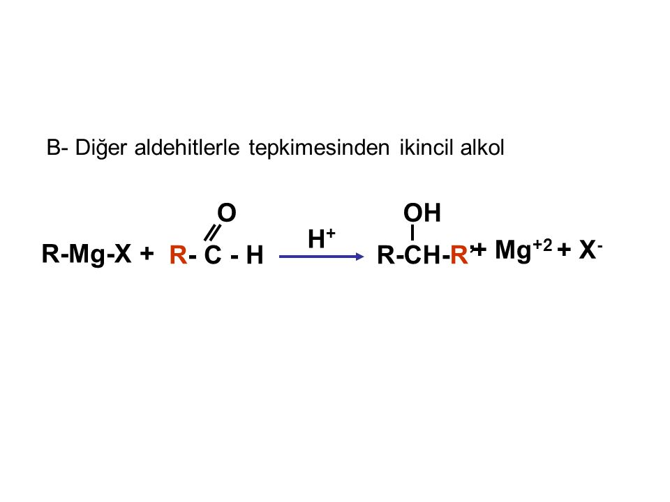 B- Diğer aldehitlerle tepkimesinden ikincil alkol + Mg +2 + X - R-Mg-X + R- C - H O R-CH-R' OH H+H+