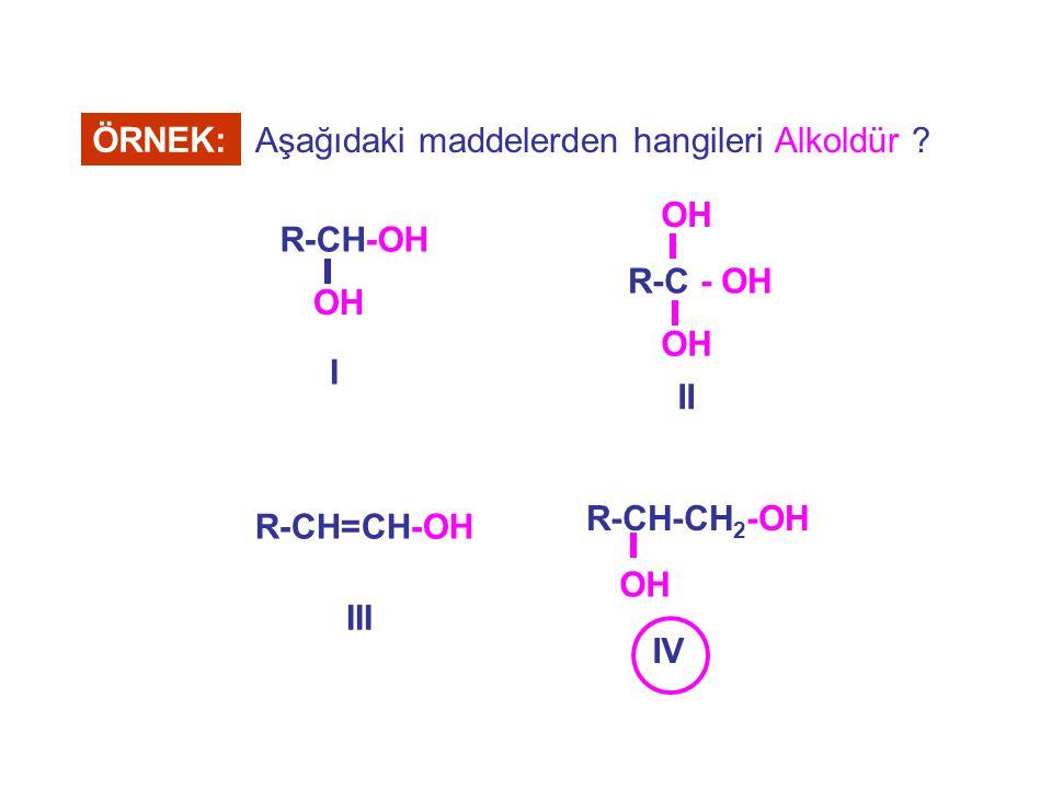 ÖRNEK: R-CH-OH OH I R-C - OH OH II R-CH-CH 2 -OH OH IV R-CH=CH-OH III Aşağıdaki maddelerden hangileri Alkoldür ?