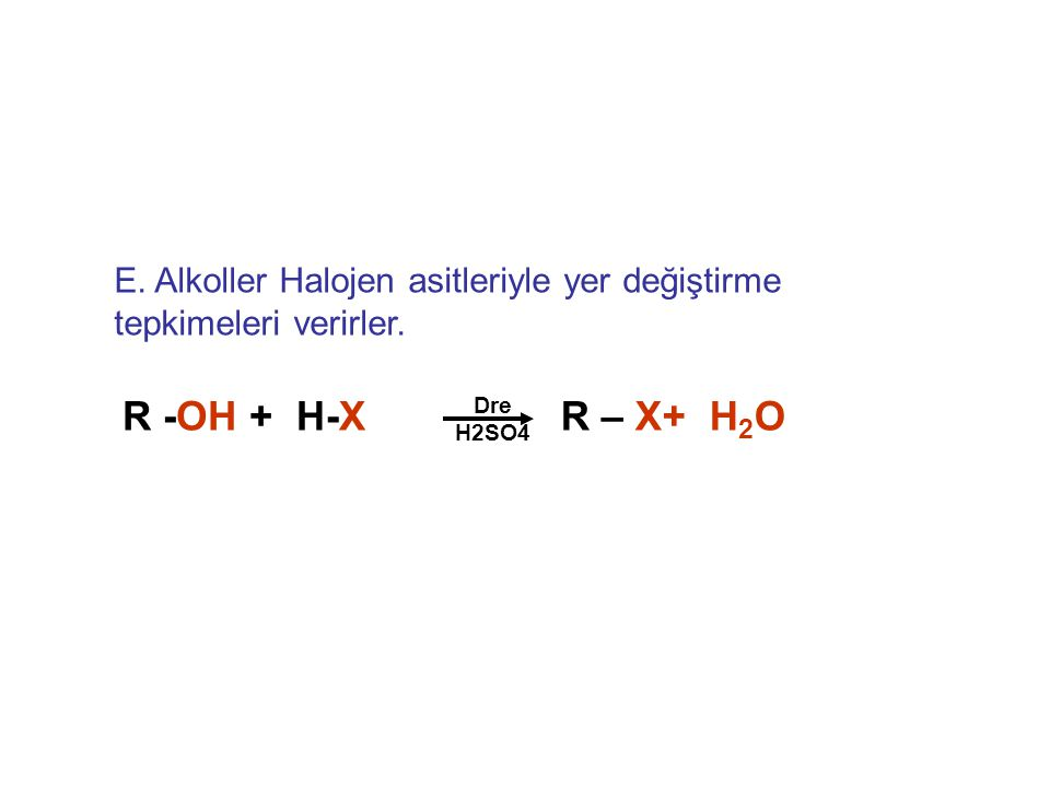 E. Alkoller Halojen asitleriyle yer değiştirme tepkimeleri verirler. R -OH + Dre H2SO4 H-XR – X+ H 2 O