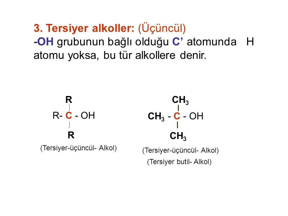 3. Tersiyer alkoller: (Üçüncül) -OH grubunun bağlı olduğu C' atomunda H atomu yoksa, bu tür alkollere denir. R- C - OH R R (Tersiyer-üçüncül- Alkol) C