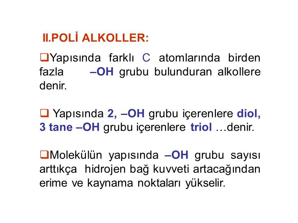 II.POLİ ALKOLLER:  Yapısında farklı C atomlarında birden fazla –OH grubu bulunduran alkollere denir.  Yapısında 2, –OH grubu içerenlere diol, 3 tane