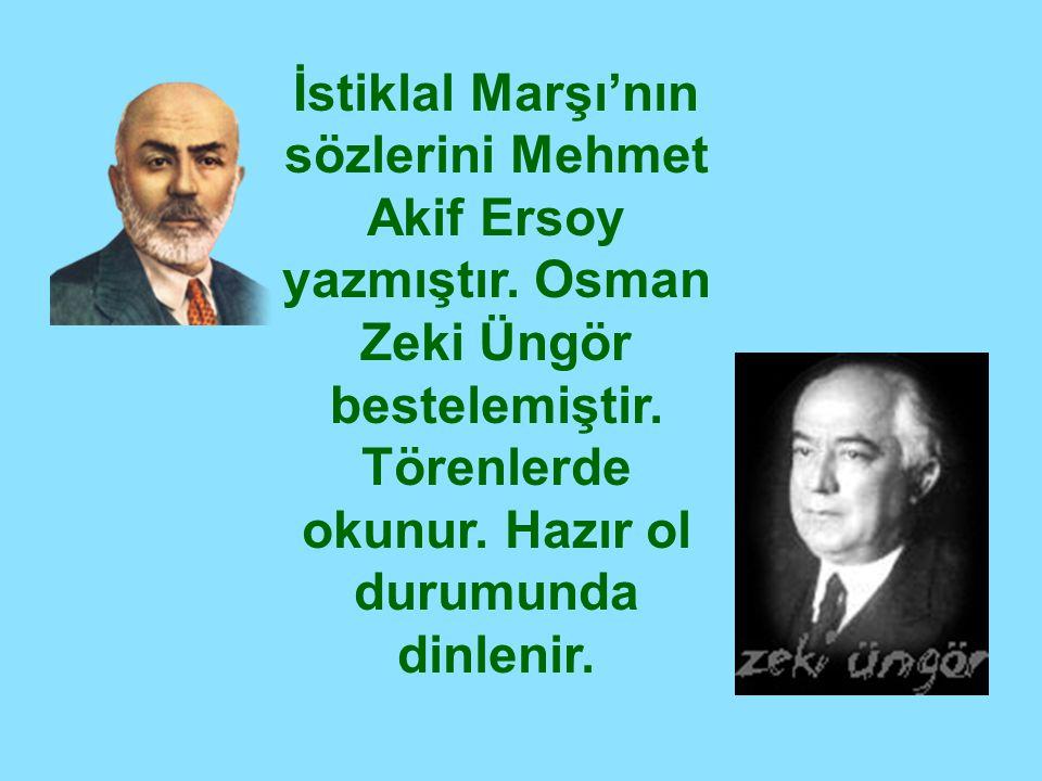 İstiklal Marşı'nın sözlerini Mehmet Akif Ersoy yazmıştır. Osman Zeki Üngör bestelemiştir. Törenlerde okunur. Hazır ol durumunda dinlenir.