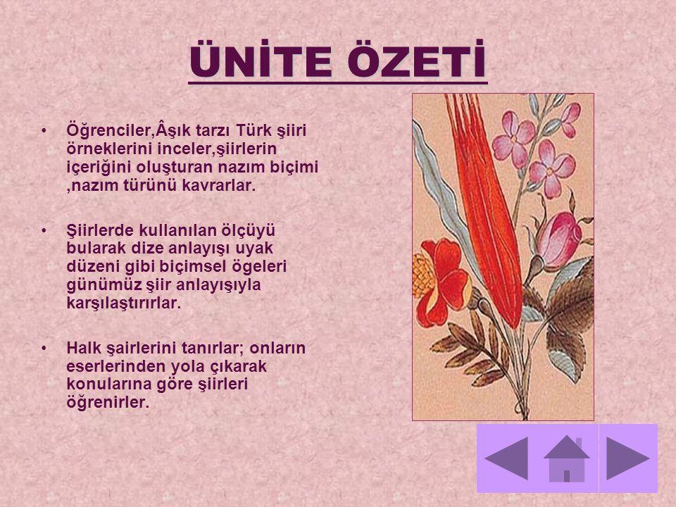 ÜNİTE ÖZETİ Öğrenciler,Âşık tarzı Türk şiiri örneklerini inceler,şiirlerin içeriğini oluşturan nazım biçimi,nazım türünü kavrarlar. Şiirlerde kullanıl