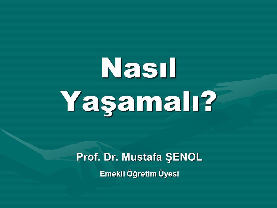 Nasıl Yaşamalı? Prof. Dr. Mustafa ŞENOL Emekli Öğretim Üyesi