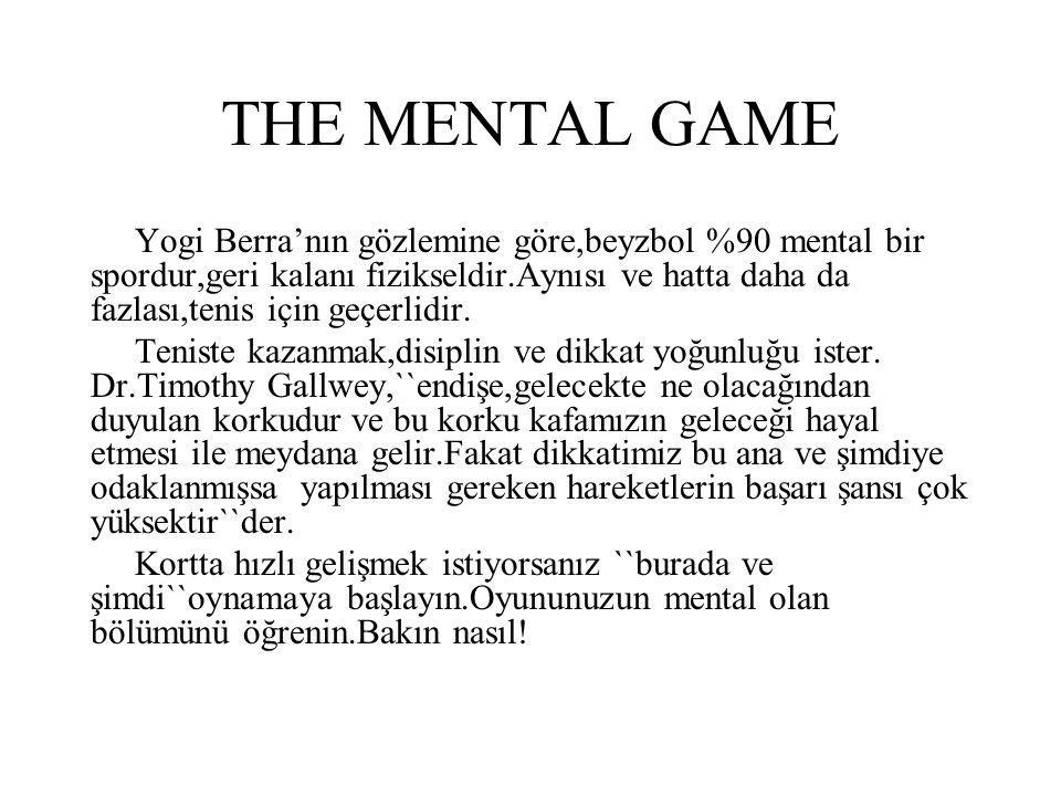 THE MENTAL GAME Yogi Berra'nın gözlemine göre,beyzbol %90 mental bir spordur,geri kalanı fizikseldir.Aynısı ve hatta daha da fazlası,tenis için geçerlidir.