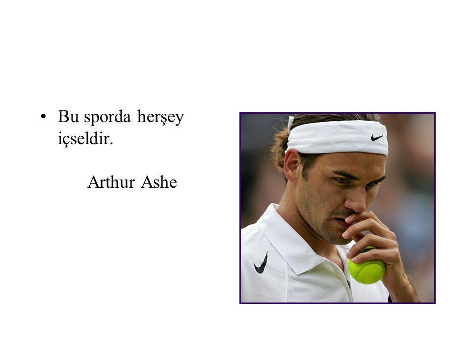 Bu sporda herşey içseldir. Arthur Ashe