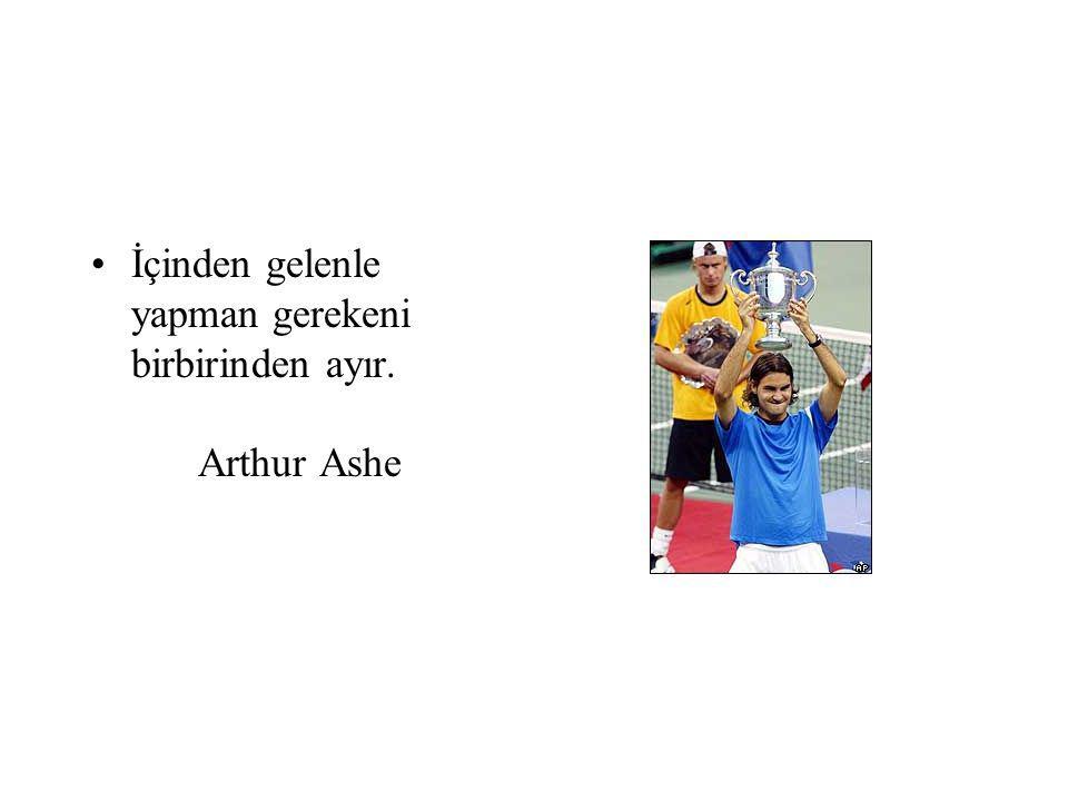 İçinden gelenle yapman gerekeni birbirinden ayır. Arthur Ashe
