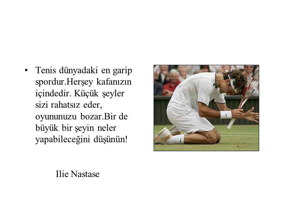 Tenis dünyadaki en garip spordur.Herşey kafanızın içindedir.