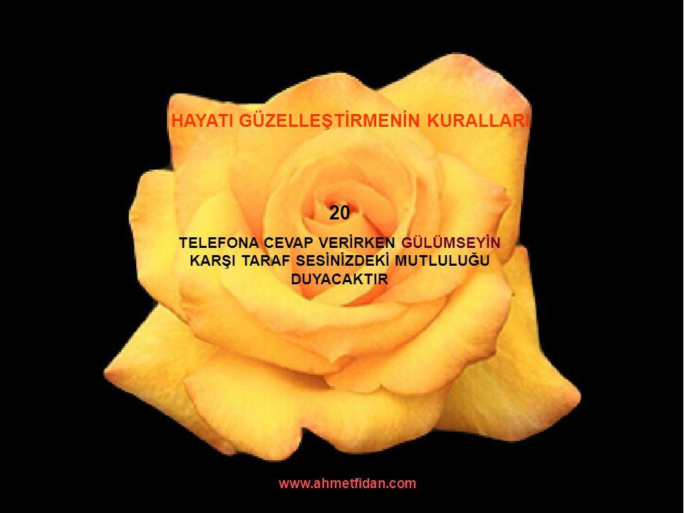 www.ahmetfidan.com HAYATI GÜZELLEŞTİRMENİN KURALLARI 20 TELEFONA CEVAP VERİRKEN GÜLÜMSEYİN KARŞI TARAF SESİNİZDEKİ MUTLULUĞU DUYACAKTIR