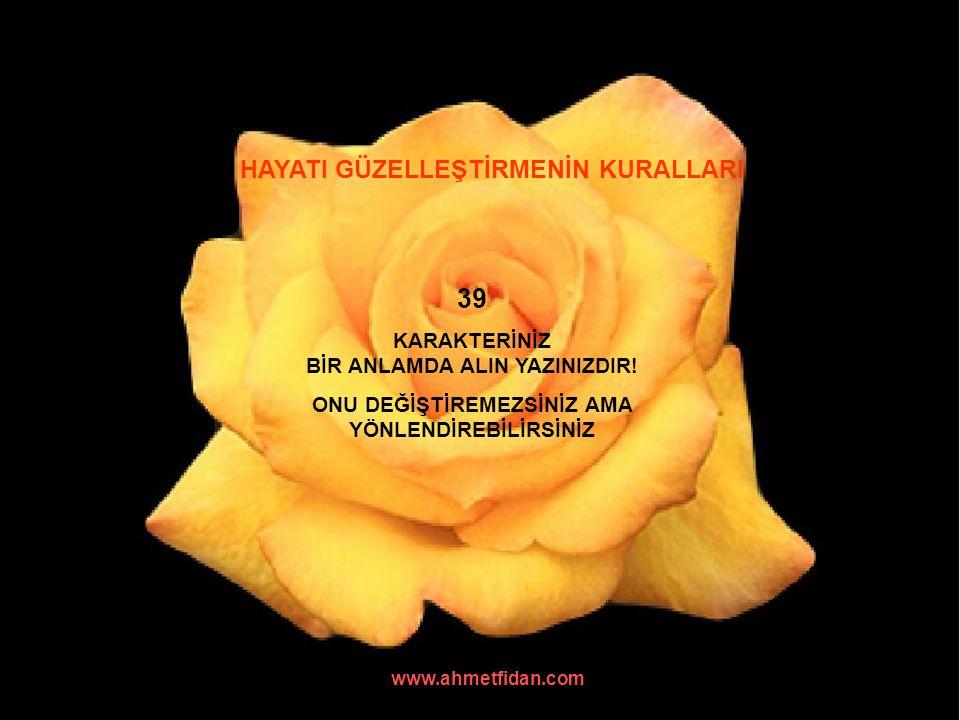www.ahmetfidan.com HAYATI GÜZELLEŞTİRMENİN KURALLARI 39 KARAKTERİNİZ BİR ANLAMDA ALIN YAZINIZDIR! ONU DEĞİŞTİREMEZSİNİZ AMA YÖNLENDİREBİLİRSİNİZ