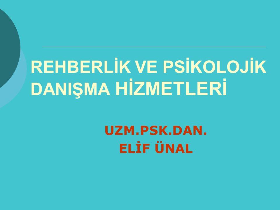 REHBERLİK VE PSİKOLOJİK DANIŞMA HİZMETLERİ UZM.PSK.DAN. ELİF ÜNAL